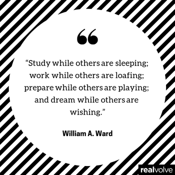 """""""Study while others are sleeping; work while others are loafing; prepare while others are playing; and dream while others are wishing."""""""